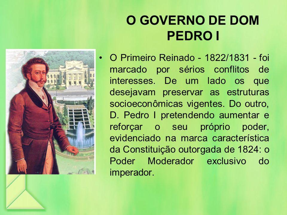 O GOVERNO DE DOM PEDRO I O Primeiro Reinado - 1822/1831 - foi marcado por sérios conflitos de interesses. De um lado os que desejavam preservar as est