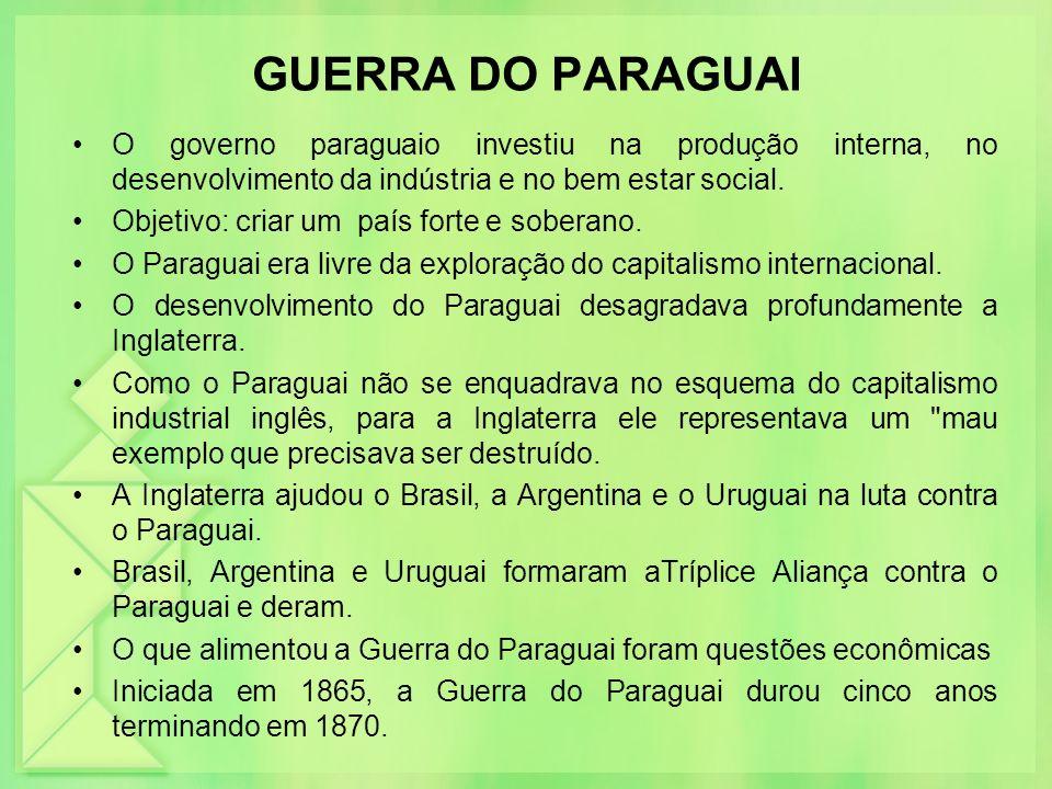 GUERRA DO PARAGUAI O governo paraguaio investiu na produção interna, no desenvolvimento da indústria e no bem estar social. Objetivo: criar um país fo