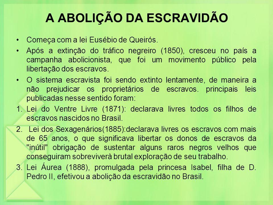 A ABOLIÇÃO DA ESCRAVIDÃO Começa com a lei Eusébio de Queirós. Após a extinção do tráfico negreiro (1850), cresceu no país a campanha abolicionista, qu