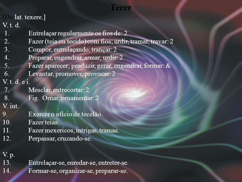 Tecer [Do lat.texere.] V. t. d. 1. Entrelaçar regularmente os fios de: 2 2.