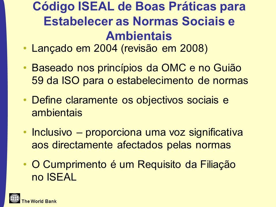 The World Bank Código ISEAL de Boas Práticas para Estabelecer as Normas Sociais e Ambientais Lançado em 2004 (revisão em 2008) Baseado nos princípios da OMC e no Guião 59 da ISO para o estabelecimento de normas Define claramente os objectivos sociais e ambientais Inclusivo – proporciona uma voz significativa aos directamente afectados pelas normas O Cumprimento é um Requisito da Filiação no ISEAL