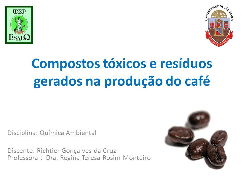 Compostos tóxicos e resíduos gerados na produção do café Disciplina: Química Ambiental Discente: Richtier Gonçalves da Cruz Professora : Dra. Regina T