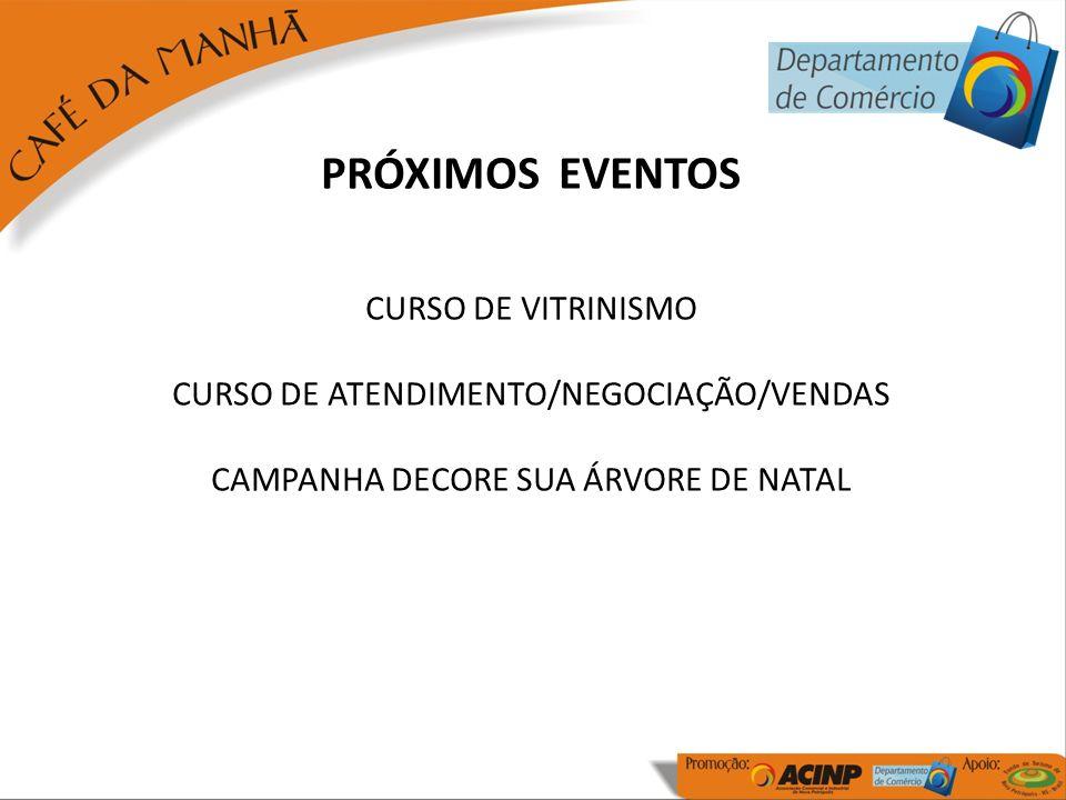 PRÓXIMOS EVENTOS CURSO DE VITRINISMO CURSO DE ATENDIMENTO/NEGOCIAÇÃO/VENDAS CAMPANHA DECORE SUA ÁRVORE DE NATAL