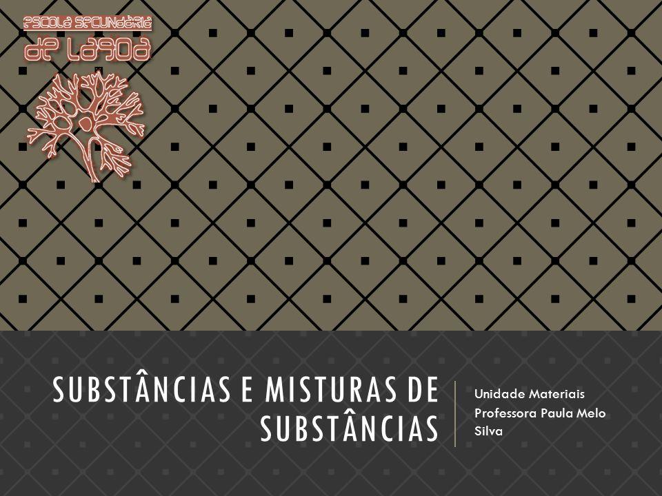 SUBSTÂNCIAS E MISTURAS DE SUBSTÂNCIAS Unidade Materiais Professora Paula Melo Silva