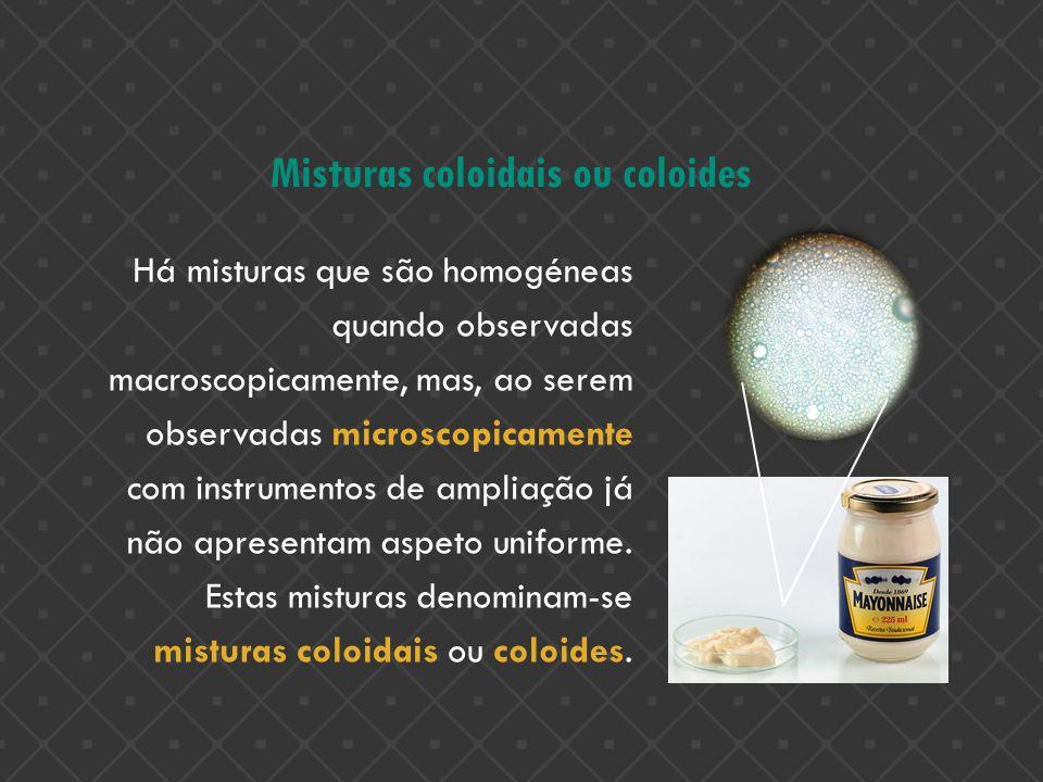 Misturas coloidais ou coloides Há misturas que são homogéneas quando observadas macroscopicamente, mas, ao serem observadas microscopicamente com inst