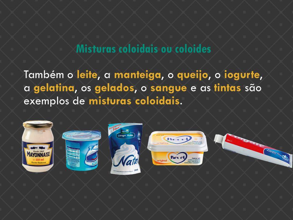 Misturas coloidais ou coloides Também o leite, a manteiga, o queijo, o iogurte, a gelatina, os gelados, o sangue e as tintas são exemplos de misturas
