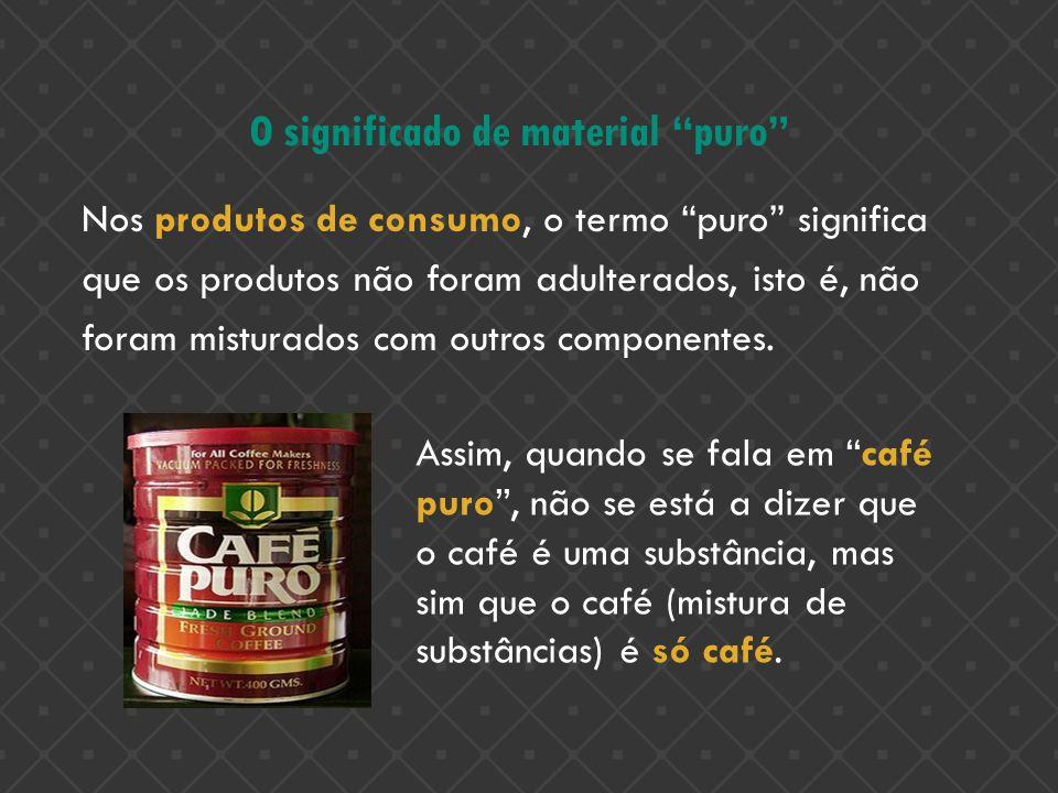 O significado de material puro Nos produtos de consumo, o termo puro significa que os produtos não foram adulterados, isto é, não foram misturados com