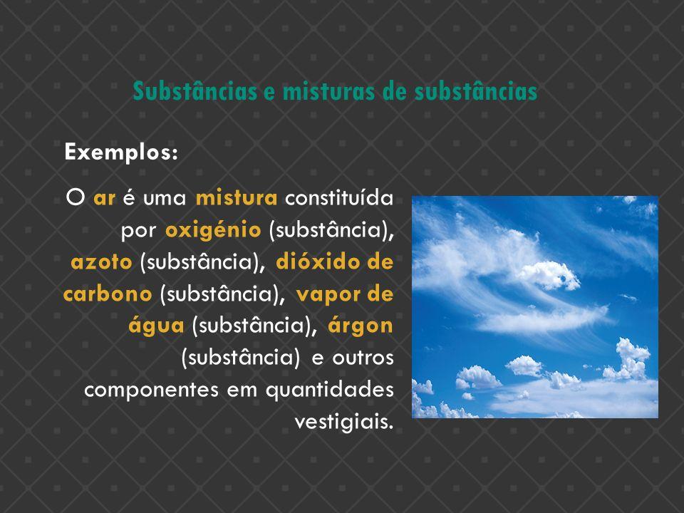 Substâncias e misturas de substâncias Exemplos: O ar é uma mistura constituída por oxigénio (substância), azoto (substância), dióxido de carbono (subs