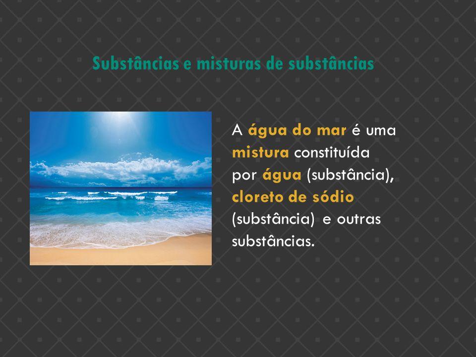 Substâncias e misturas de substâncias A água do mar é uma mistura constituída por água (substância), cloreto de sódio (substância) e outras substância