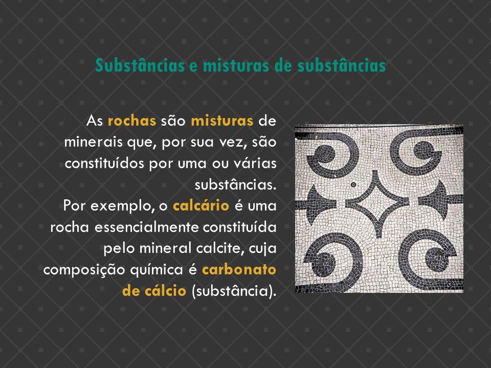 Substâncias e misturas de substâncias As rochas são misturas de minerais que, por sua vez, são constituídos por uma ou várias substâncias. Por exemplo