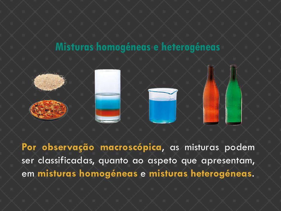 Misturas homogéneas e heterogéneas Por observação macroscópica, as misturas podem ser classificadas, quanto ao aspeto que apresentam, em misturas homo