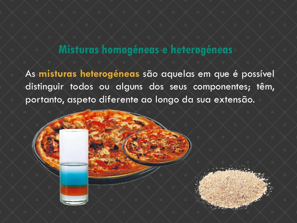 Misturas homogéneas e heterogéneas As misturas heterogéneas são aquelas em que é possível distinguir todos ou alguns dos seus componentes; têm, portan
