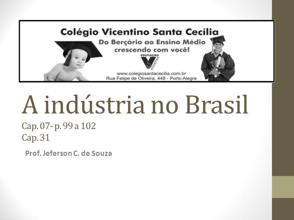 A indústria no Brasil Cap. 07- p. 99 a 102 Cap. 31 Prof. Jeferson C. de Souza