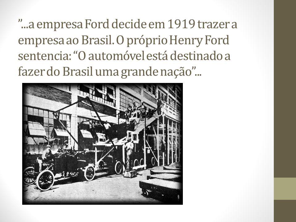 ...a empresa Ford decide em 1919 trazer a empresa ao Brasil. O próprio Henry Ford sentencia: O automóvel está destinado a fazer do Brasil uma grande n