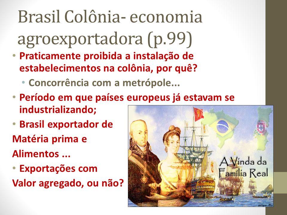 Brasil Colônia- economia agroexportadora (p.99) Praticamente proibida a instalação de estabelecimentos na colônia, por quê? Concorrência com a metrópo
