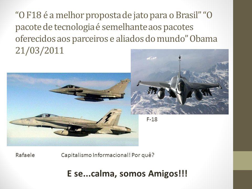O F18 é a melhor proposta de jato para o Brasil O pacote de tecnologia é semelhante aos pacotes oferecidos aos parceiros e aliados do mundo Obama 21/03/2011 E se...calma, somos Amigos!!.