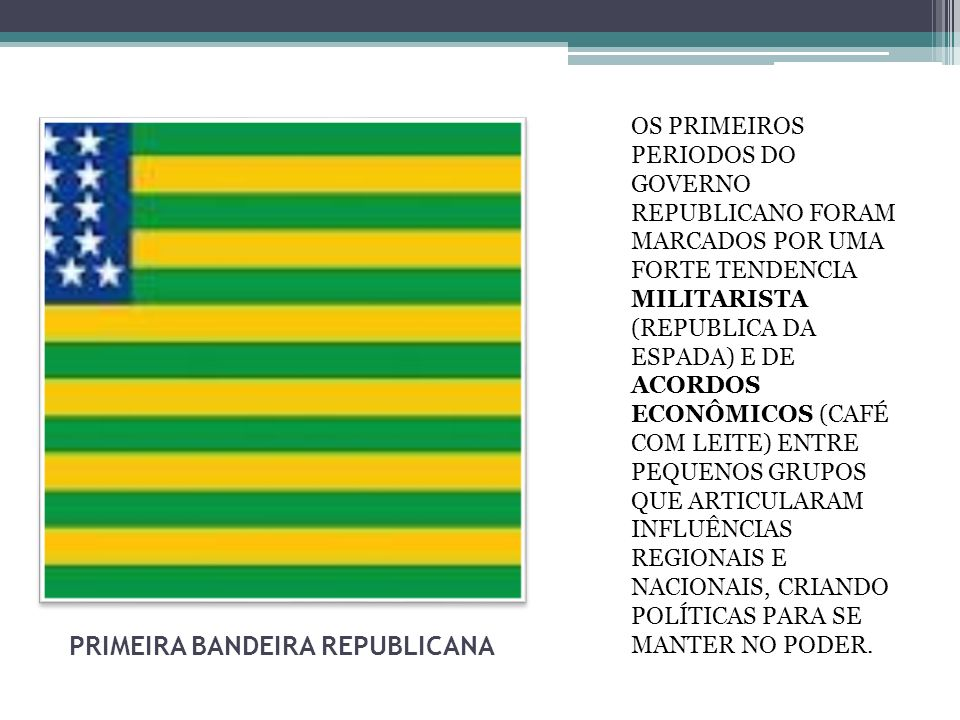PRIMEIRA BANDEIRA REPUBLICANA OS PRIMEIROS PERIODOS DO GOVERNO REPUBLICANO FORAM MARCADOS POR UMA FORTE TENDENCIA MILITARISTA (REPUBLICA DA ESPADA) E