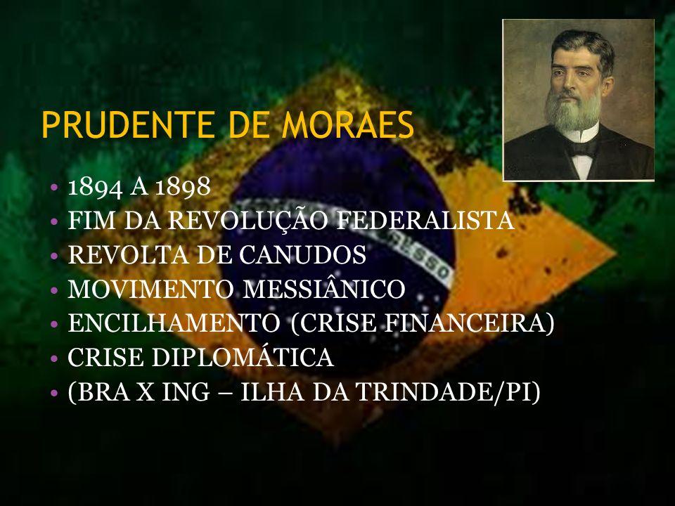 PRUDENTE DE MORAES 1894 A 1898 FIM DA REVOLUÇÃO FEDERALISTA REVOLTA DE CANUDOS MOVIMENTO MESSIÂNICO ENCILHAMENTO (CRISE FINANCEIRA) CRISE DIPLOMÁTICA