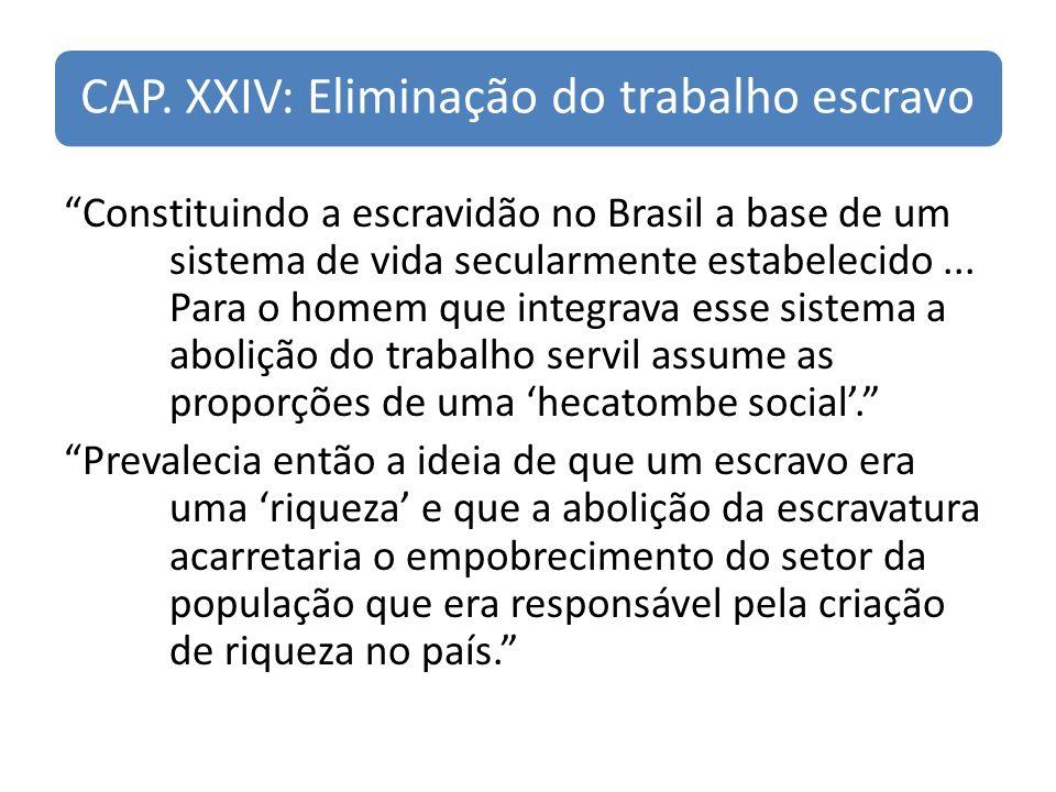 CAP. XXIV: Eliminação do trabalho escravo Constituindo a escravidão no Brasil a base de um sistema de vida secularmente estabelecido... Para o homem q