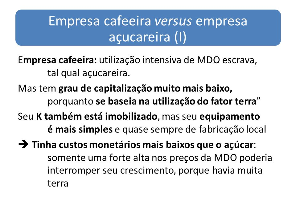 Empresa cafeeira versus empresa açucareira (II) Economia cafeeira (RJ & MG): no início, havia MDO escrava subutilizada na região da mineração por isso teria crescido muito apesar da queda dos preços (1830-1850) No 3º quartel do século, os preços do café sobem, e os preços do açúcar caem Transferência de MDO escrava do norte para o sul