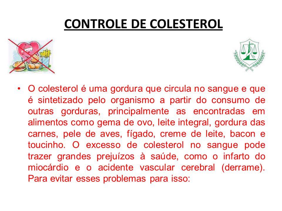CONTROLE DE COLESTEROL O colesterol é uma gordura que circula no sangue e que é sintetizado pelo organismo a partir do consumo de outras gorduras, pri