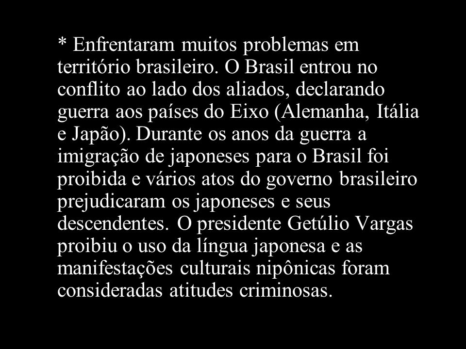 * Enfrentaram muitos problemas em território brasileiro. O Brasil entrou no conflito ao lado dos aliados, declarando guerra aos países do Eixo (Aleman