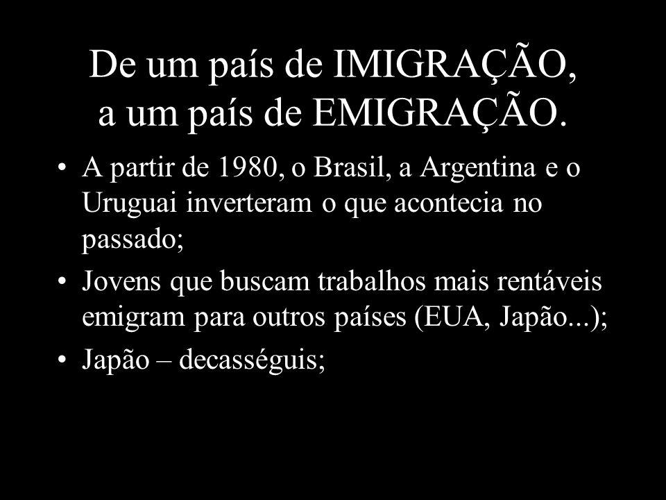 De um país de IMIGRAÇÃO, a um país de EMIGRAÇÃO. A partir de 1980, o Brasil, a Argentina e o Uruguai inverteram o que acontecia no passado; Jovens que
