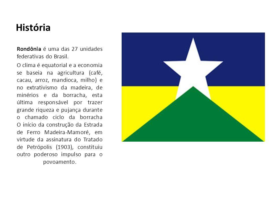 História Rondônia é uma das 27 unidades federativas do Brasil. O clima é equatorial e a economia se baseia na agricultura (café, cacau, arroz, mandioc