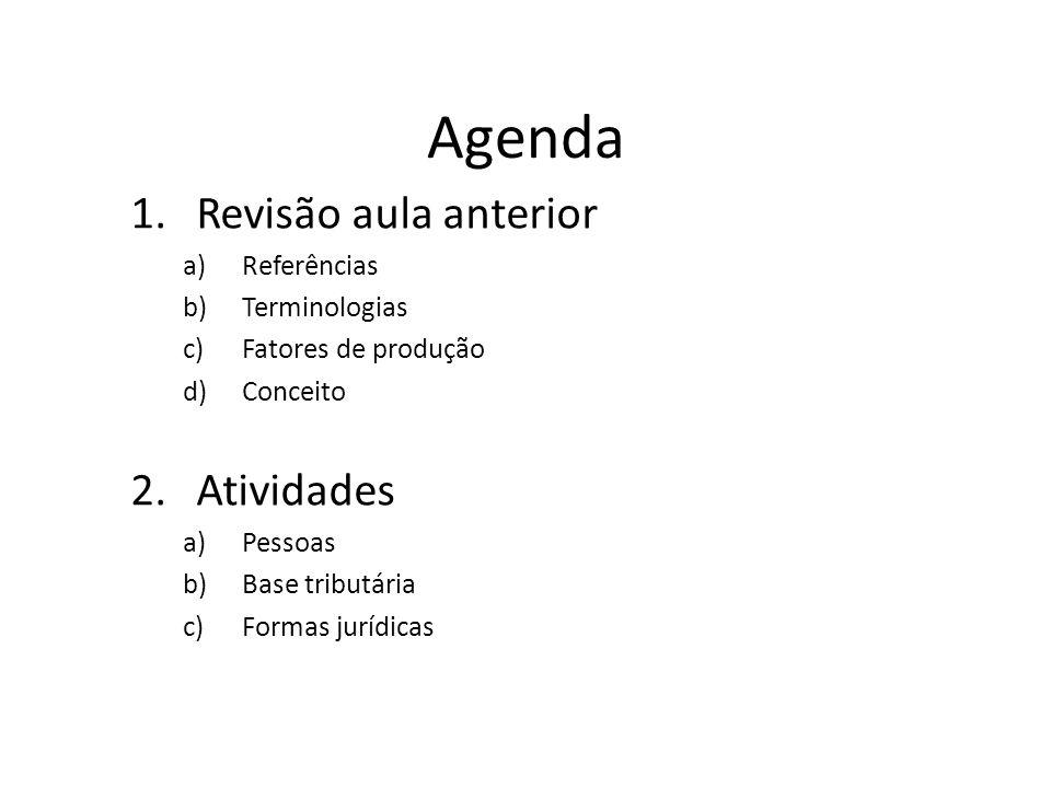 Agenda 1.Revisão aula anterior a)Referências b)Terminologias c)Fatores de produção d)Conceito 2.Atividades a)Pessoas b)Base tributária c)Formas jurídicas