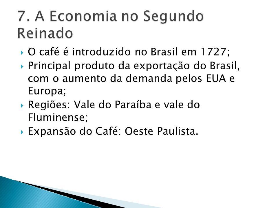 O café é introduzido no Brasil em 1727; Principal produto da exportação do Brasil, com o aumento da demanda pelos EUA e Europa; Regiões: Vale do Paraíba e vale do Fluminense; Expansão do Café: Oeste Paulista.