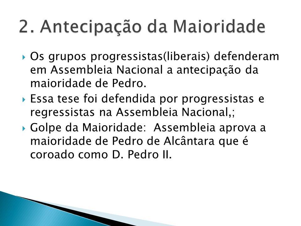Os grupos progressistas(liberais) defenderam em Assembleia Nacional a antecipação da maioridade de Pedro.