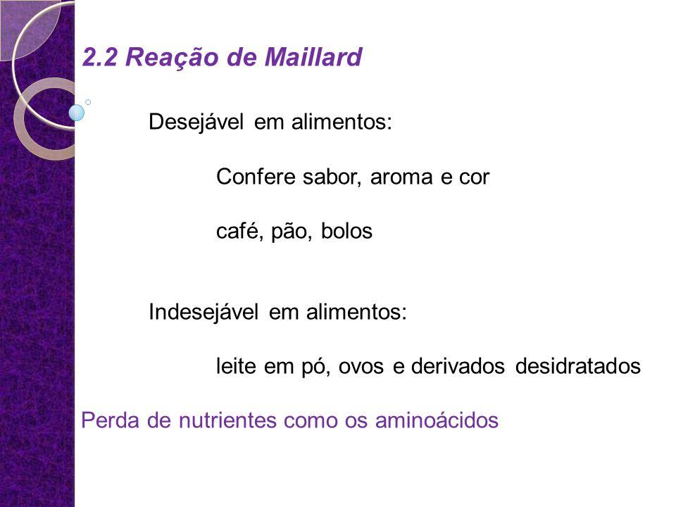 2.2 Reação de Maillard Desejável em alimentos: Confere sabor, aroma e cor café, pão, bolos Indesejável em alimentos: leite em pó, ovos e derivados des