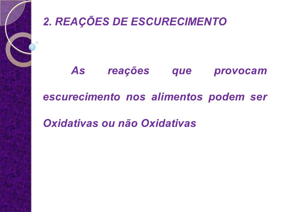 2. REAÇÕES DE ESCURECIMENTO As reações que provocam escurecimento nos alimentos podem ser Oxidativas ou não Oxidativas