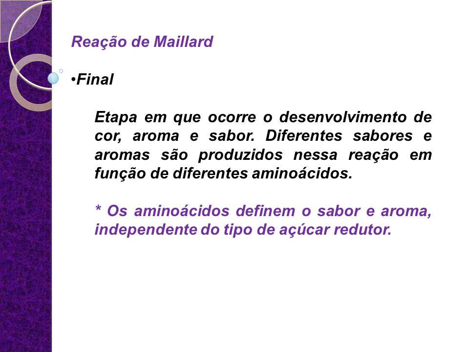 Reação de Maillard Final Etapa em que ocorre o desenvolvimento de cor, aroma e sabor. Diferentes sabores e aromas são produzidos nessa reação em funçã