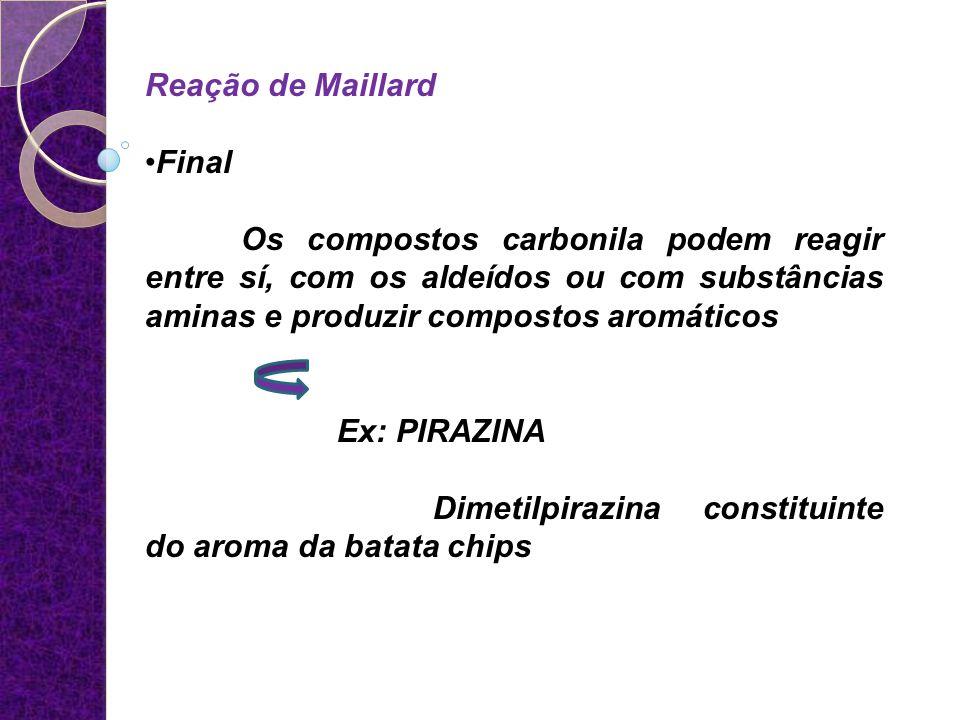 Reação de Maillard Final Os compostos carbonila podem reagir entre sí, com os aldeídos ou com substâncias aminas e produzir compostos aromáticos Ex: P