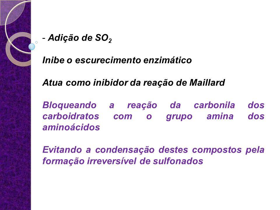 - Adição de SO 2 Inibe o escurecimento enzimático Atua como inibidor da reação de Maillard Bloqueando a reação da carbonila dos carboidratos com o gru