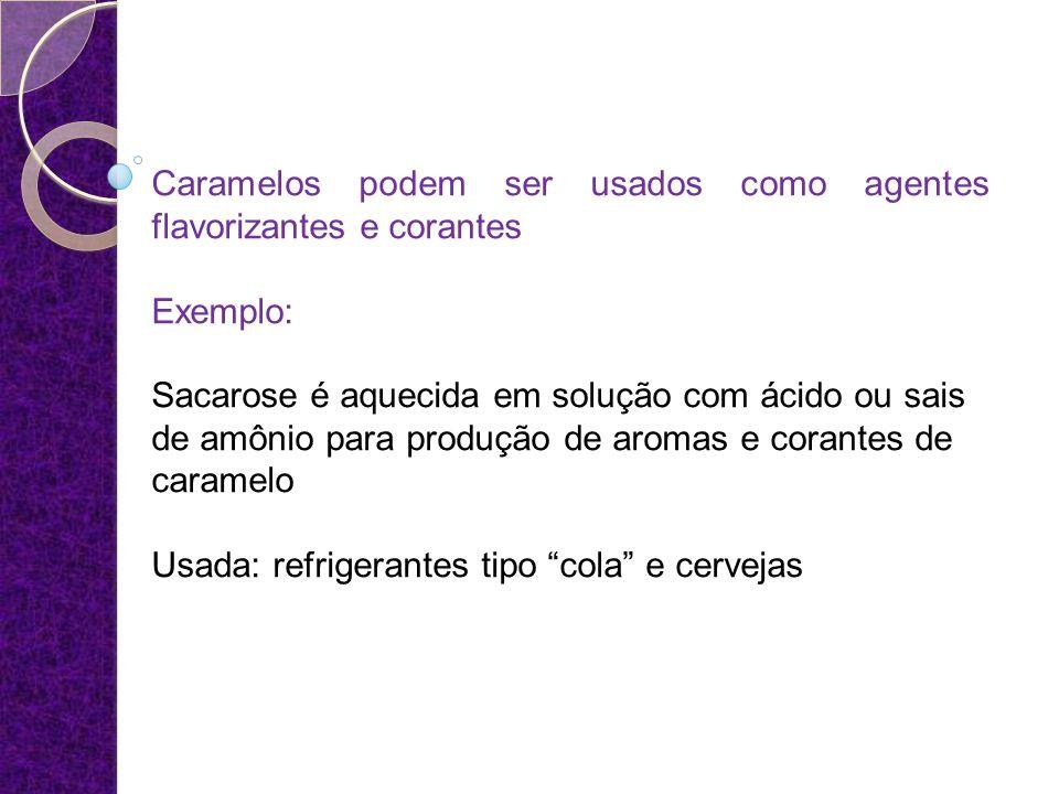 Caramelos podem ser usados como agentes flavorizantes e corantes Exemplo: Sacarose é aquecida em solução com ácido ou sais de amônio para produção de