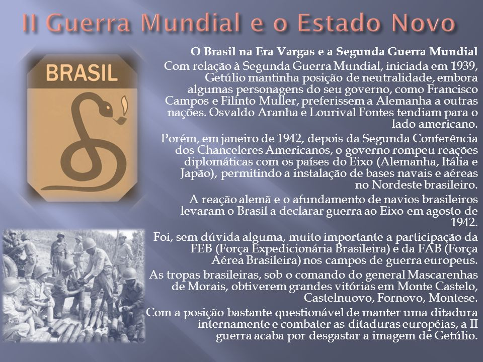 O Brasil na Era Vargas e a Segunda Guerra Mundial Com relação à Segunda Guerra Mundial, iniciada em 1939, Getúlio mantinha posição de neutralidade, em