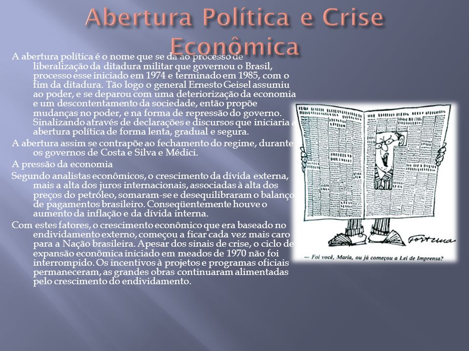A abertura política é o nome que se dá ao processo de liberalização da ditadura militar que governou o Brasil, processo esse iniciado em 1974 e termin