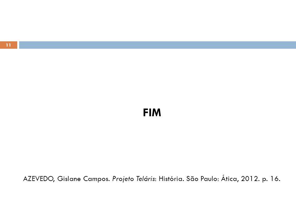 FIM AZEVEDO, Gislane Campos. Projeto Teláris: História. São Paulo: Ática, 2012. p. 16. 11