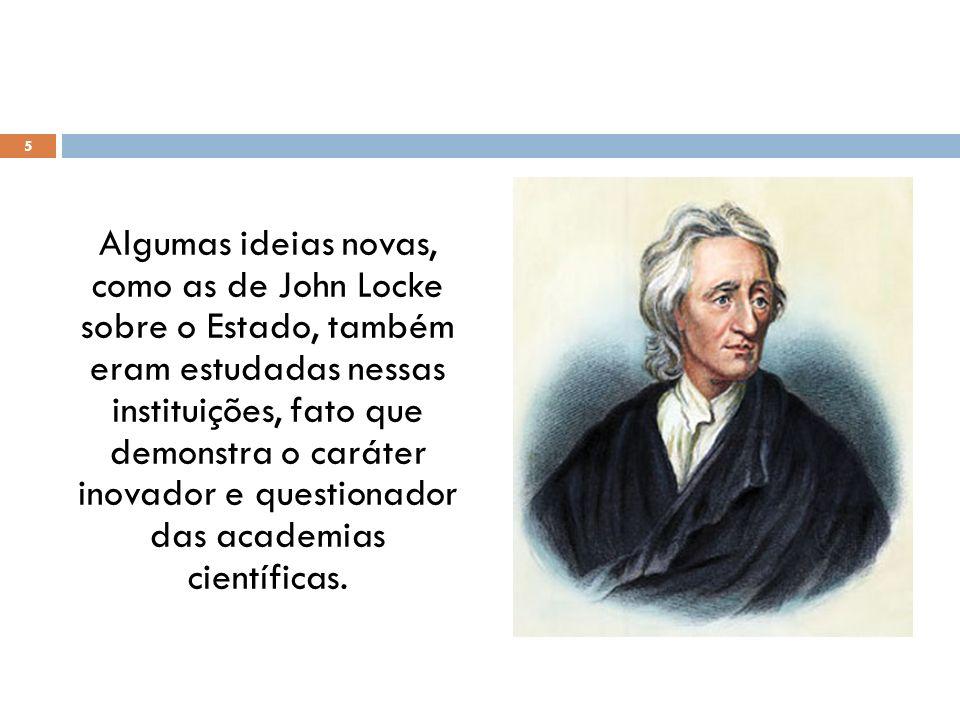 Algumas ideias novas, como as de John Locke sobre o Estado, também eram estudadas nessas instituições, fato que demonstra o caráter inovador e questio