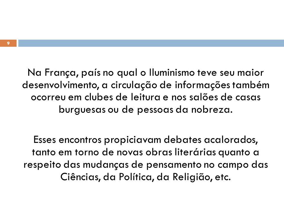 Na França, país no qual o Iluminismo teve seu maior desenvolvimento, a circulação de informações também ocorreu em clubes de leitura e nos salões de c