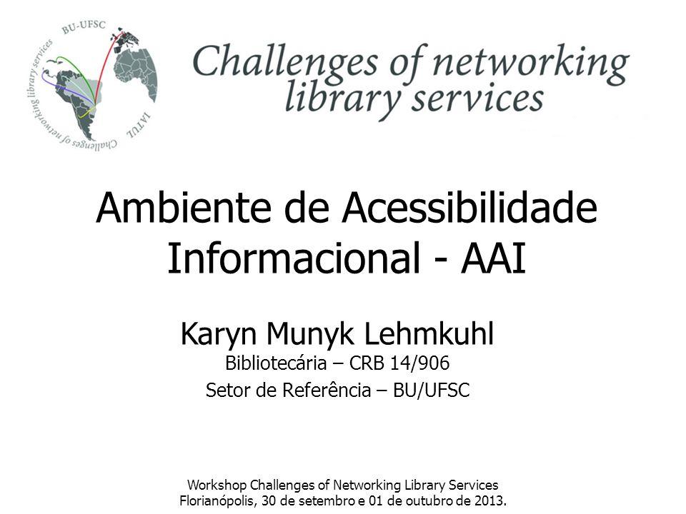 Ambiente de Acessibilidade Informacional - AAI Karyn Munyk Lehmkuhl Bibliotecária – CRB 14/906 Setor de Referência – BU/UFSC Workshop Challenges of Ne