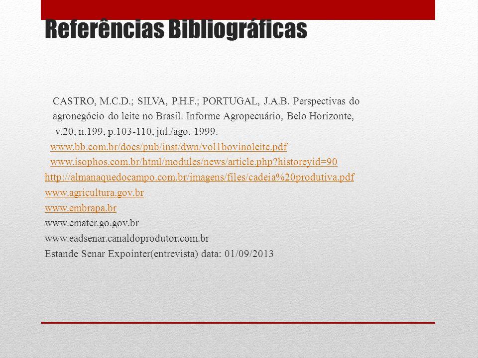 Referências Bibliográficas CASTRO, M.C.D.; SILVA, P.H.F.; PORTUGAL, J.A.B. Perspectivas do agronegócio do leite no Brasil. Informe Agropecuário, Belo