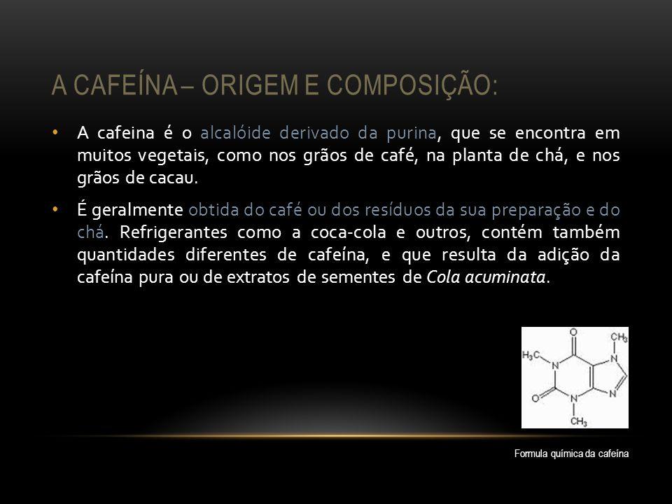 A CAFEÍNA – ORIGEM E COMPOSIÇÃO: A cafeina é o alcalóide derivado da purina, que se encontra em muitos vegetais, como nos grãos de café, na planta de