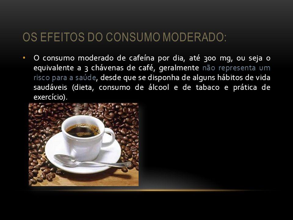 OS EFEITOS DO CONSUMO MODERADO: O consumo moderado de cafeína por dia, até 300 mg, ou seja o equivalente a 3 chávenas de café, geralmente não represen