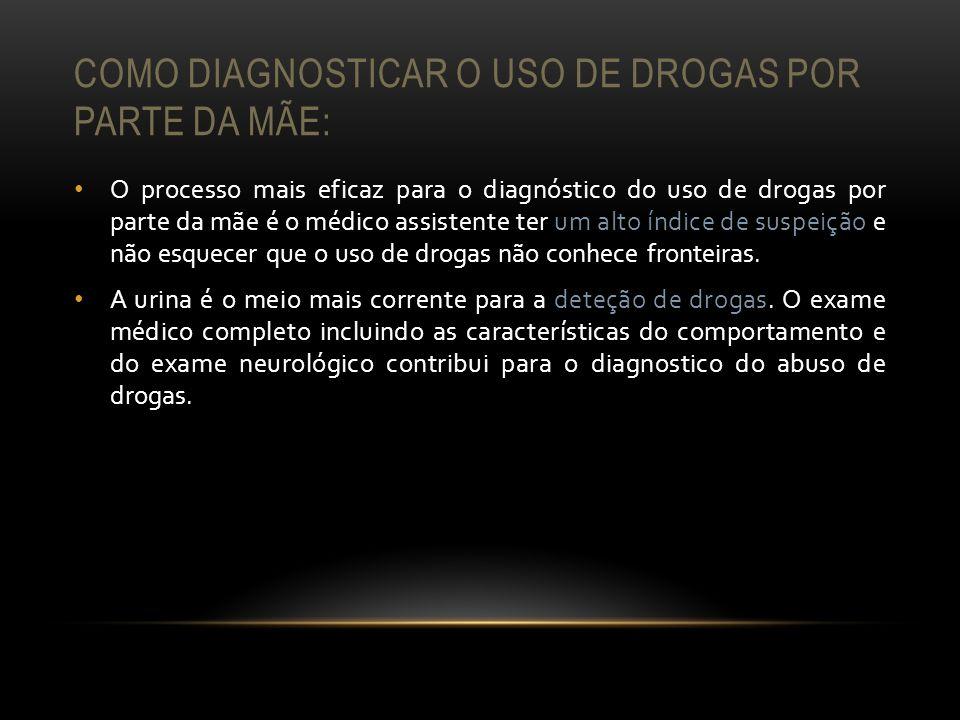 COMO DIAGNOSTICAR O USO DE DROGAS POR PARTE DA MÃE: O processo mais eficaz para o diagnóstico do uso de drogas por parte da mãe é o médico assistente