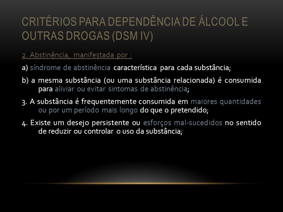 CRITÉRIOS PARA DEPENDÊNCIA DE ÁLCOOL E OUTRAS DROGAS (DSM IV) 2. Abstinência, manifestada por : a) síndrome de abstinência característica para cada su