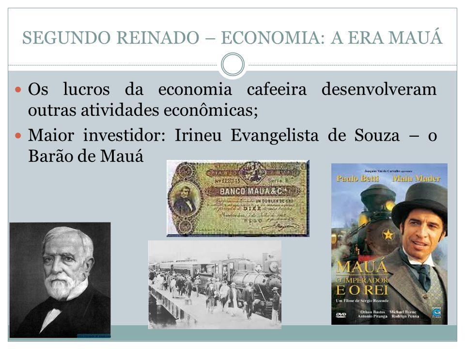 SEGUNDO REINADO – ECONOMIA: A ERA MAUÁ Os lucros da economia cafeeira desenvolveram outras atividades econômicas; Maior investidor: Irineu Evangelista