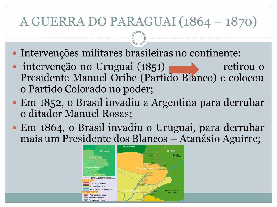 A GUERRA DO PARAGUAI (1864 – 1870) Intervenções militares brasileiras no continente: intervenção no Uruguai (1851) retirou o Presidente Manuel Oribe (